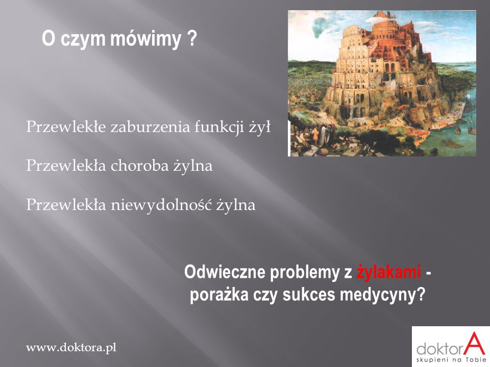 www.doktora.pl O czym mówimy ? Przewlekłe zaburzenia funkcji żył Przewlekła choroba żylna Przewlekła niewydolność żylna Odwieczne problemy z żylakami