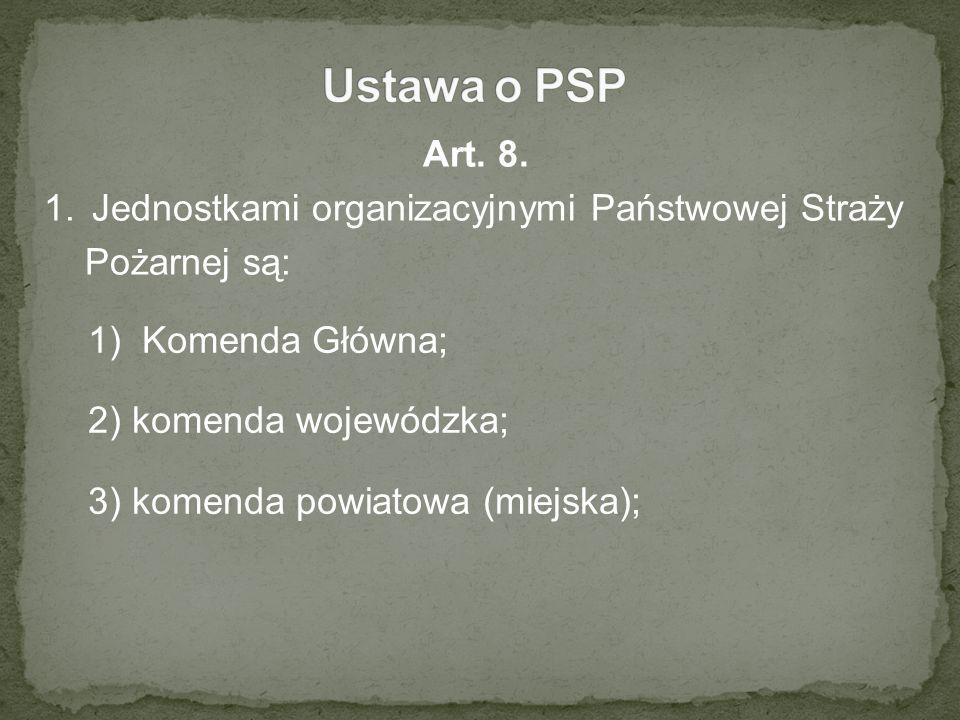 Art. 8. 1.Jednostkami organizacyjnymi Państwowej Straży Pożarnej są: 1)Komenda Główna; 2) komenda wojewódzka; 3) komenda powiatowa (miejska);