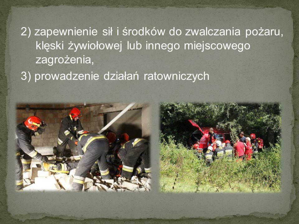 2) zapewnienie sił i środków do zwalczania pożaru, klęski żywiołowej lub innego miejscowego zagrożenia, 3) prowadzenie działań ratowniczych