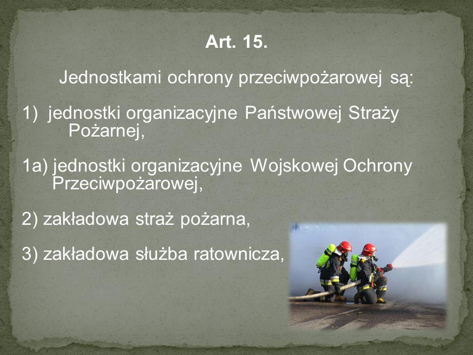 Art. 15. Jednostkami ochrony przeciwpożarowej są: 1)jednostki organizacyjne Państwowej Straży Pożarnej, 1a) jednostki organizacyjne Wojskowej Ochrony