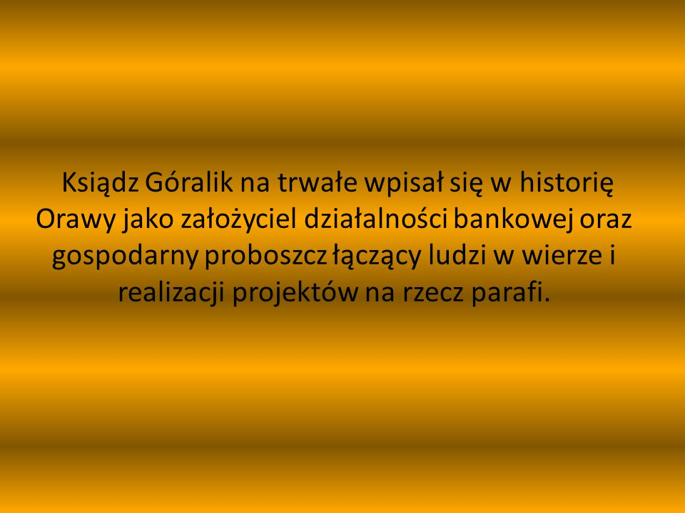 Ksiądz Góralik na trwałe wpisał się w historię Orawy jako założyciel działalności bankowej oraz gospodarny proboszcz łączący ludzi w wierze i realizac
