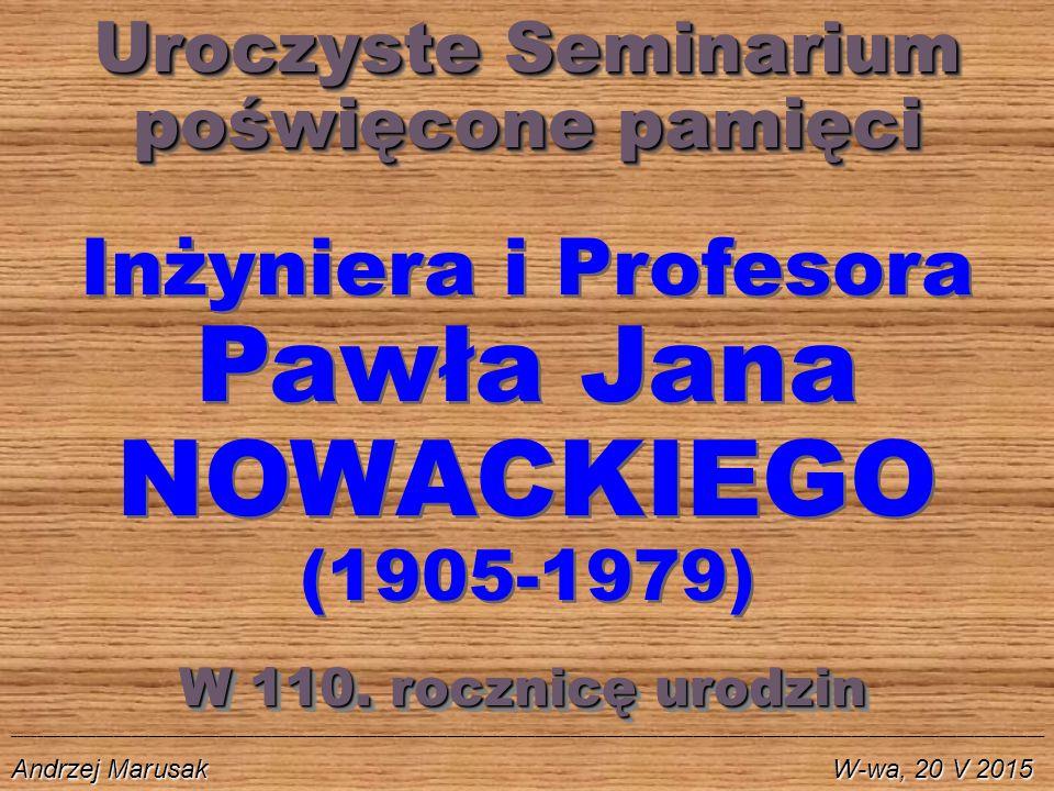 Uroczyste Seminarium poświęcone pamięci Uroczyste Seminarium poświęcone pamięci Inżyniera i Profesora Pawła Jana NOWACKIEGO (1905-1979) ________________________________________________________________________________________________________________________________________________________________________________ Andrzej Marusak W-wa, 20 V 2015 W 110.
