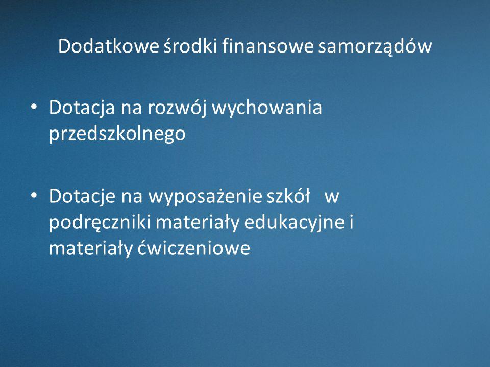Dodatkowe środki finansowe samorządów Dotacja na rozwój wychowania przedszkolnego Dotacje na wyposażenie szkół w podręczniki materiały edukacyjne i ma