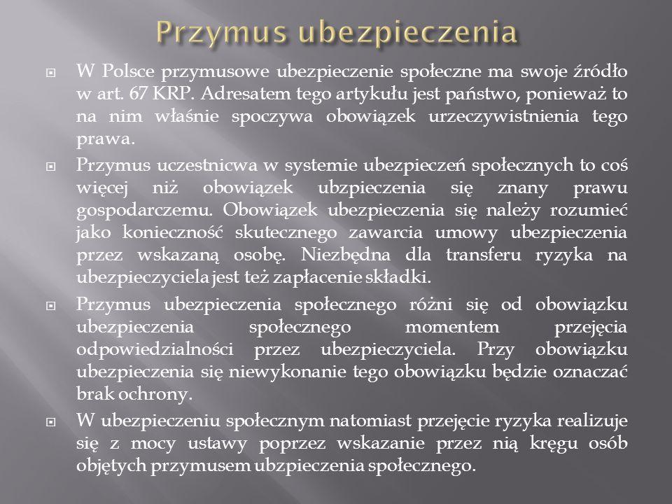  W Polsce przymusowe ubezpieczenie społeczne ma swoje źródło w art. 67 KRP. Adresatem tego artykułu jest państwo, ponieważ to na nim właśnie spoczywa