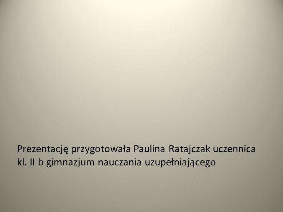 Prezentację przygotowała Paulina Ratajczak uczennica kl. II b gimnazjum nauczania uzupełniającego
