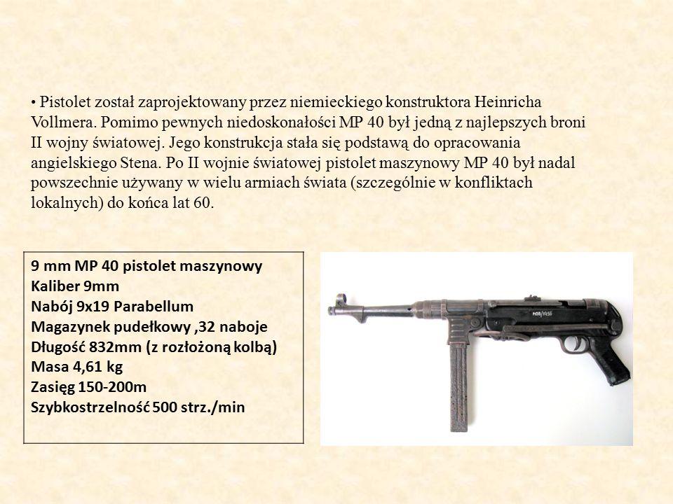 9 mm MP 40 pistolet maszynowy Kaliber 9mm Nabój 9x19 Parabellum Magazynek pudełkowy,32 naboje Długość 832mm (z rozłożoną kolbą) Masa 4,61 kg Zasięg 150-200m Szybkostrzelność 500 strz./min Pistolet został zaprojektowany przez niemieckiego konstruktora Heinricha Vollmera.