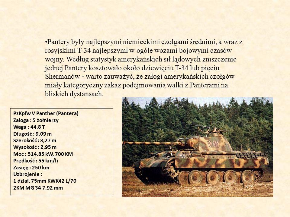 PzKpfw V Panther (Pantera) Załoga : 5 żołnierzy Waga : 44,8 T Długość : 9,09 m Szerokość : 3,27 m Wysokość : 2,95 m Moc : 514.85 kW, 700 KM Prędkość : 55 km/h Zasięg : 250 km Uzbrojenie : 1 dział.