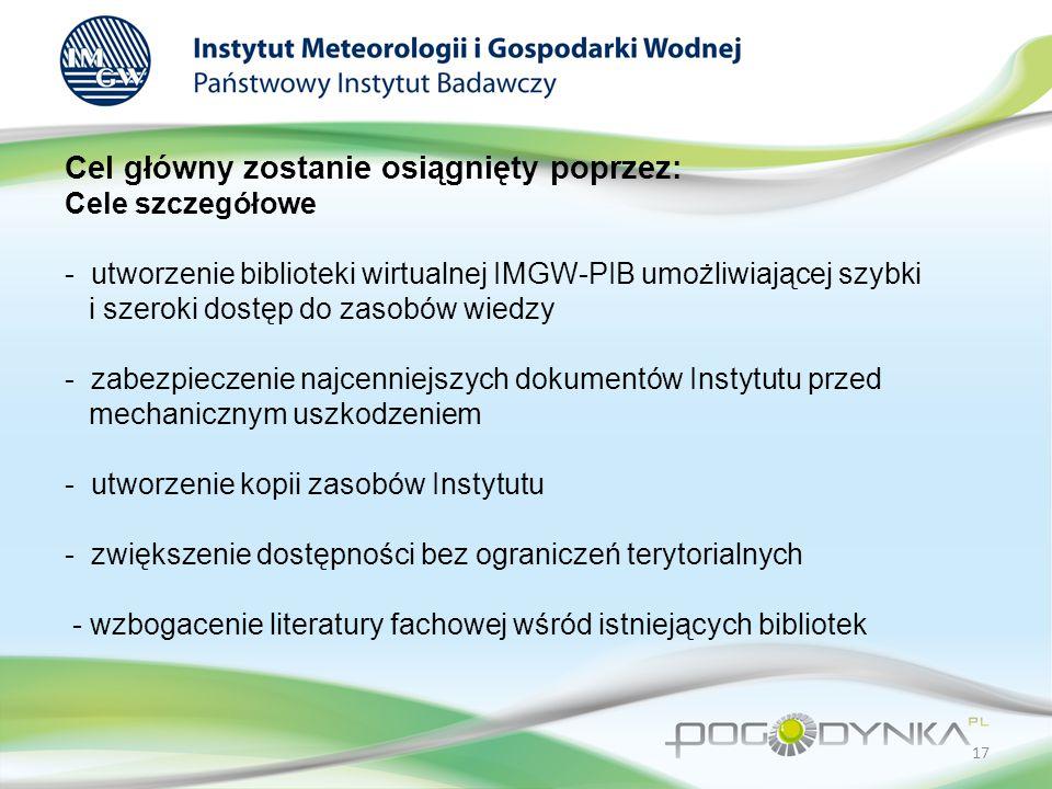 Cel główny zostanie osiągnięty poprzez: Cele szczegółowe - utworzenie biblioteki wirtualnej IMGW-PIB umożliwiającej szybki i szeroki dostęp do zasobów wiedzy - zabezpieczenie najcenniejszych dokumentów Instytutu przed mechanicznym uszkodzeniem - utworzenie kopii zasobów Instytutu - zwiększenie dostępności bez ograniczeń terytorialnych - wzbogacenie literatury fachowej wśród istniejących bibliotek 17