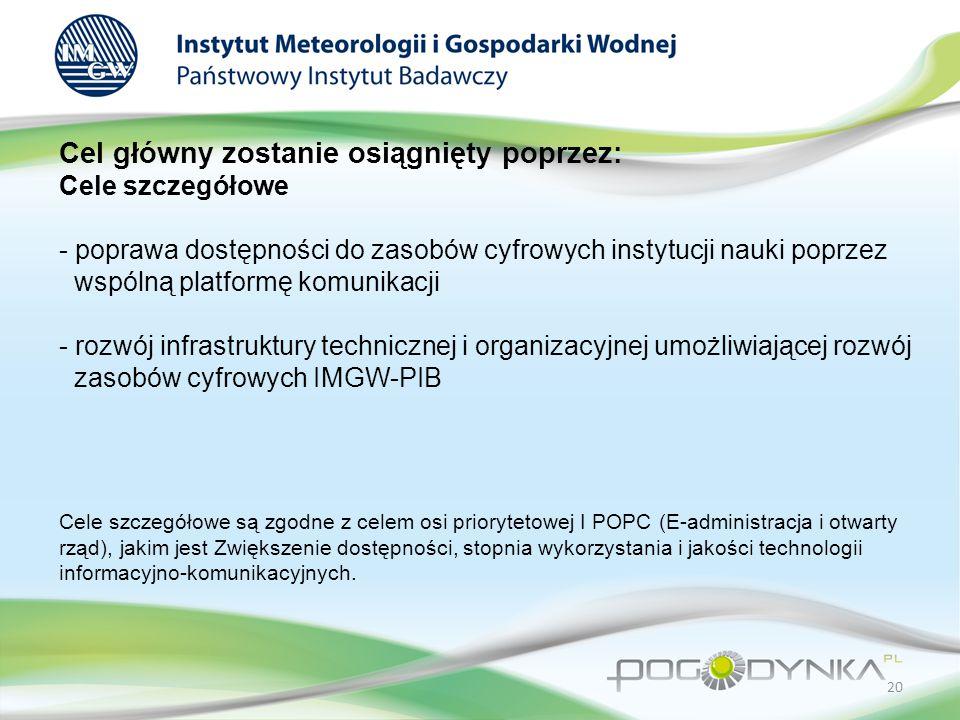 Cel główny zostanie osiągnięty poprzez: Cele szczegółowe - poprawa dostępności do zasobów cyfrowych instytucji nauki poprzez wspólną platformę komunikacji - rozwój infrastruktury technicznej i organizacyjnej umożliwiającej rozwój zasobów cyfrowych IMGW-PIB Cele szczegółowe są zgodne z celem osi priorytetowej I POPC (E-administracja i otwarty rząd), jakim jest Zwiększenie dostępności, stopnia wykorzystania i jakości technologii informacyjno-komunikacyjnych.