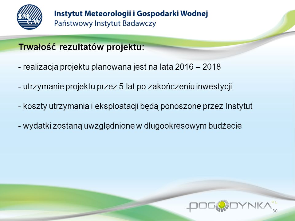 Trwałość rezultatów projektu: - realizacja projektu planowana jest na lata 2016 – 2018 - utrzymanie projektu przez 5 lat po zakończeniu inwestycji - koszty utrzymania i eksploatacji będą ponoszone przez Instytut - wydatki zostaną uwzględnione w długookresowym budżecie 30
