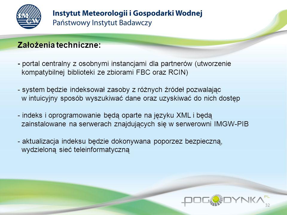 Założenia techniczne: - portal centralny z osobnymi instancjami dla partnerów (utworzenie kompatybilnej biblioteki ze zbiorami FBC oraz RCIN) - system będzie indeksował zasoby z różnych źródeł pozwalając w intuicyjny sposób wyszukiwać dane oraz uzyskiwać do nich dostęp - indeks i oprogramowanie będą oparte na języku XML i będą zainstalowane na serwerach znajdujących się w serwerowni IMGW-PIB - aktualizacja indeksu będzie dokonywana poporzez bezpieczną, wydzieloną sieć teleinformatyczną 32