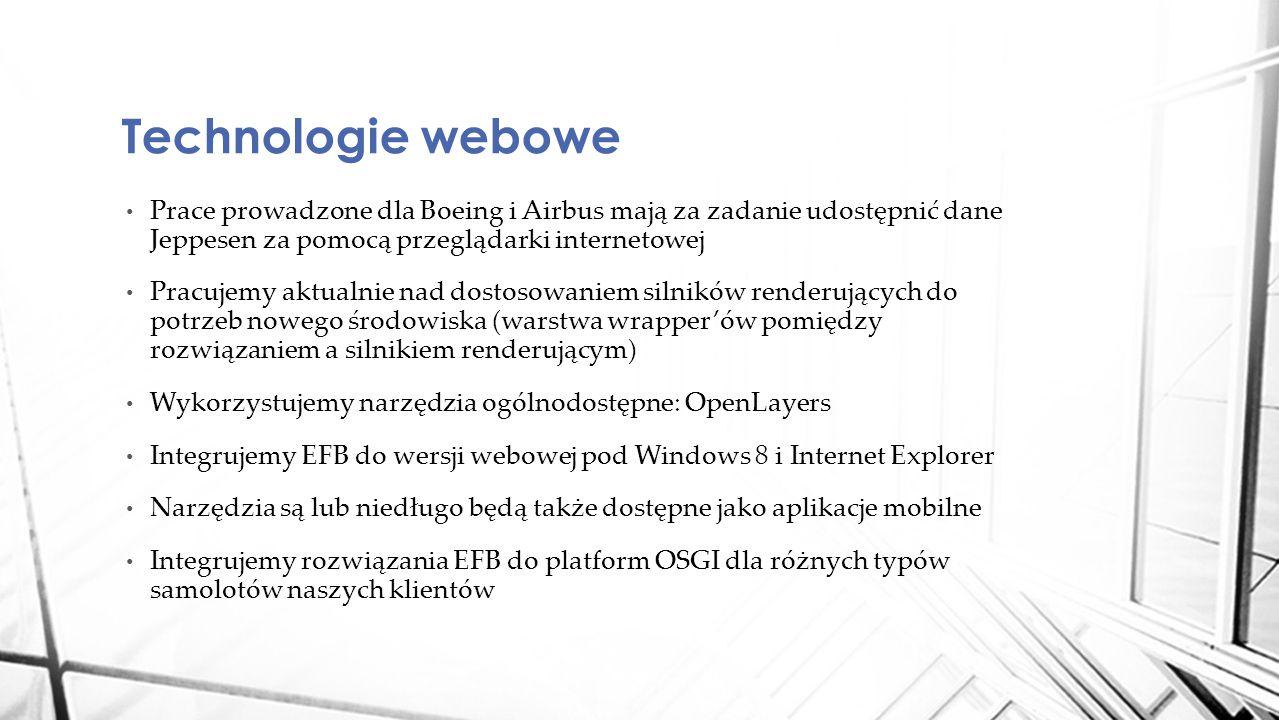 Prace prowadzone dla Boeing i Airbus mają za zadanie udostępnić dane Jeppesen za pomocą przeglądarki internetowej Pracujemy aktualnie nad dostosowaniem silników renderujących do potrzeb nowego środowiska (warstwa wrapper'ów pomiędzy rozwiązaniem a silnikiem renderującym) Wykorzystujemy narzędzia ogólnodostępne: OpenLayers Integrujemy EFB do wersji webowej pod Windows 8 i Internet Explorer Narzędzia są lub niedługo będą także dostępne jako aplikacje mobilne Integrujemy rozwiązania EFB do platform OSGI dla różnych typów samolotów naszych klientów Technologie webowe