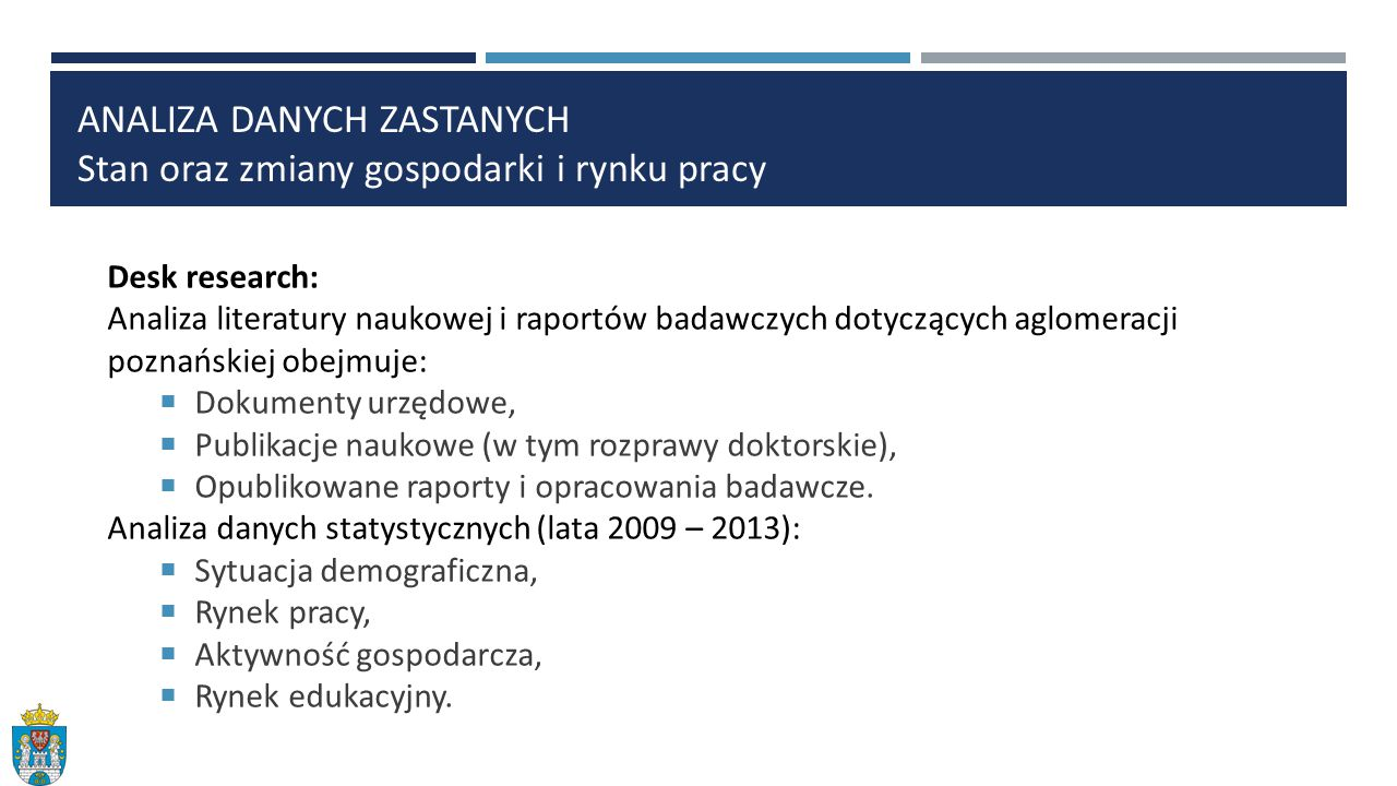 Desk research: Analiza literatury naukowej i raportów badawczych dotyczących aglomeracji poznańskiej obejmuje:  Dokumenty urzędowe,  Publikacje naukowe (w tym rozprawy doktorskie),  Opublikowane raporty i opracowania badawcze.