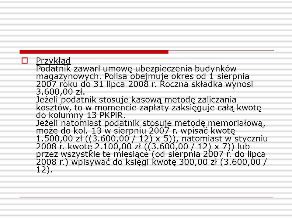  Przykład Podatnik zawarł umowę ubezpieczenia budynków magazynowych. Polisa obejmuje okres od 1 sierpnia 2007 roku do 31 lipca 2008 r. Roczna składka