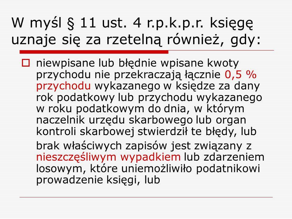 W myśl § 11 ust. 4 r.p.k.p.r. księgę uznaje się za rzetelną również, gdy:  niewpisane lub błędnie wpisane kwoty przychodu nie przekraczają łącznie 0,