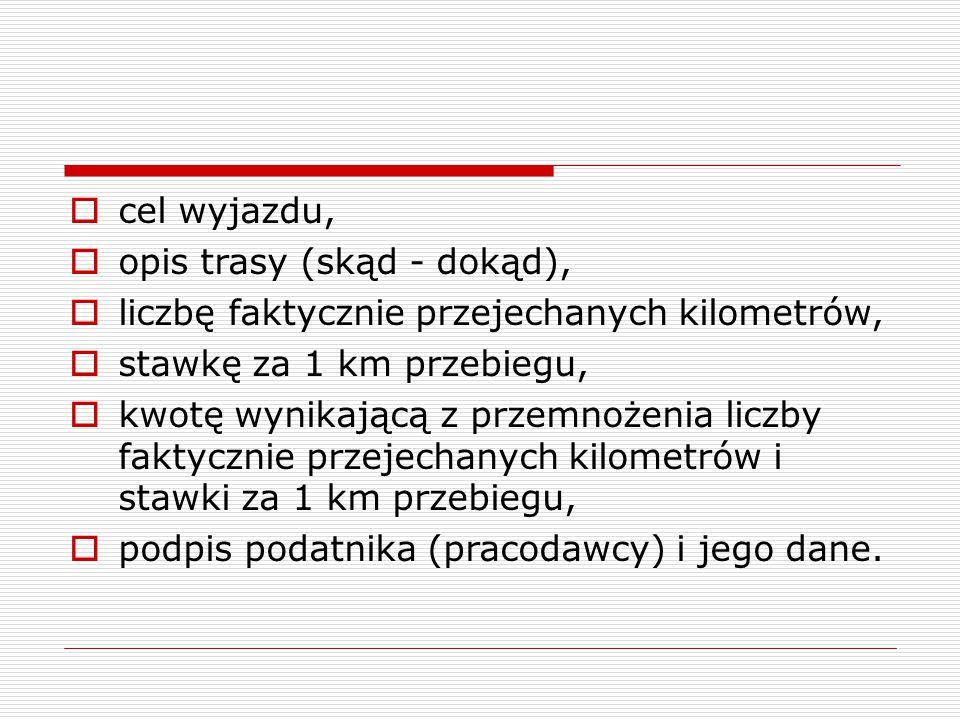  cel wyjazdu,  opis trasy (skąd - dokąd),  liczbę faktycznie przejechanych kilometrów,  stawkę za 1 km przebiegu,  kwotę wynikającą z przemnożeni