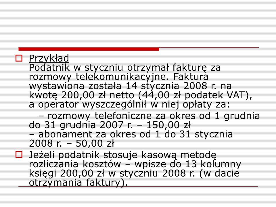  Przykład Podatnik w styczniu otrzymał fakturę za rozmowy telekomunikacyjne. Faktura wystawiona została 14 stycznia 2008 r. na kwotę 200,00 zł netto