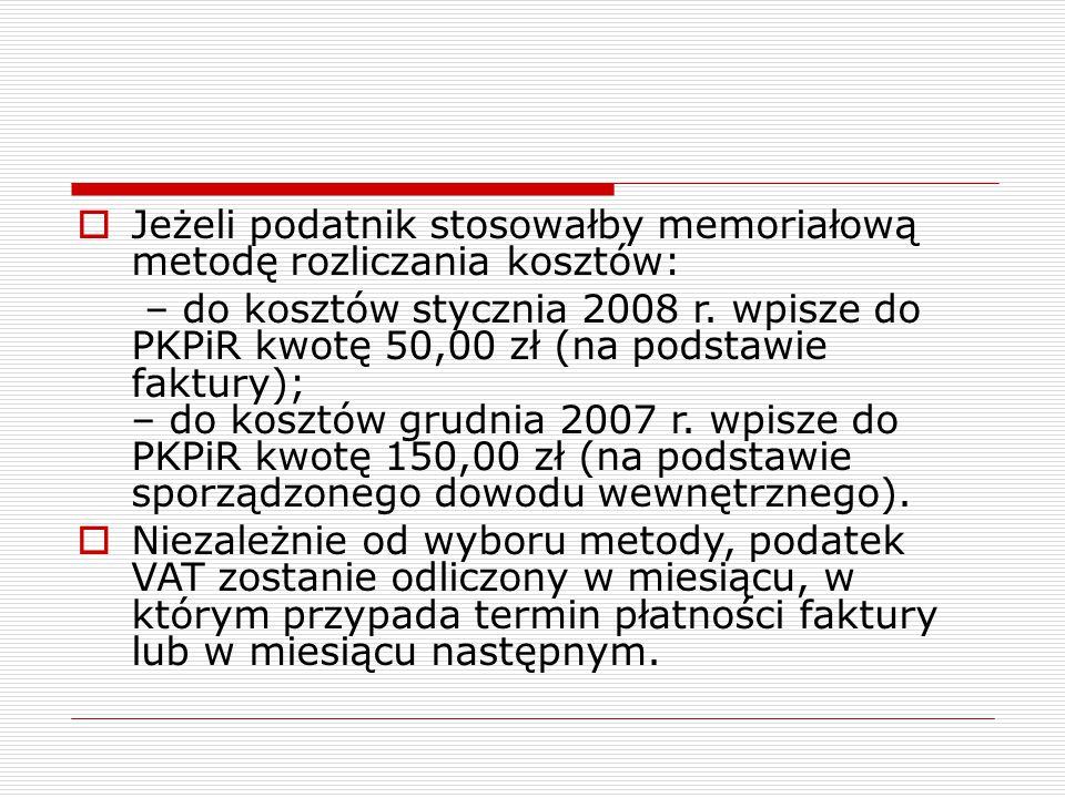  Jeżeli podatnik stosowałby memoriałową metodę rozliczania kosztów: – do kosztów stycznia 2008 r. wpisze do PKPiR kwotę 50,00 zł (na podstawie faktur