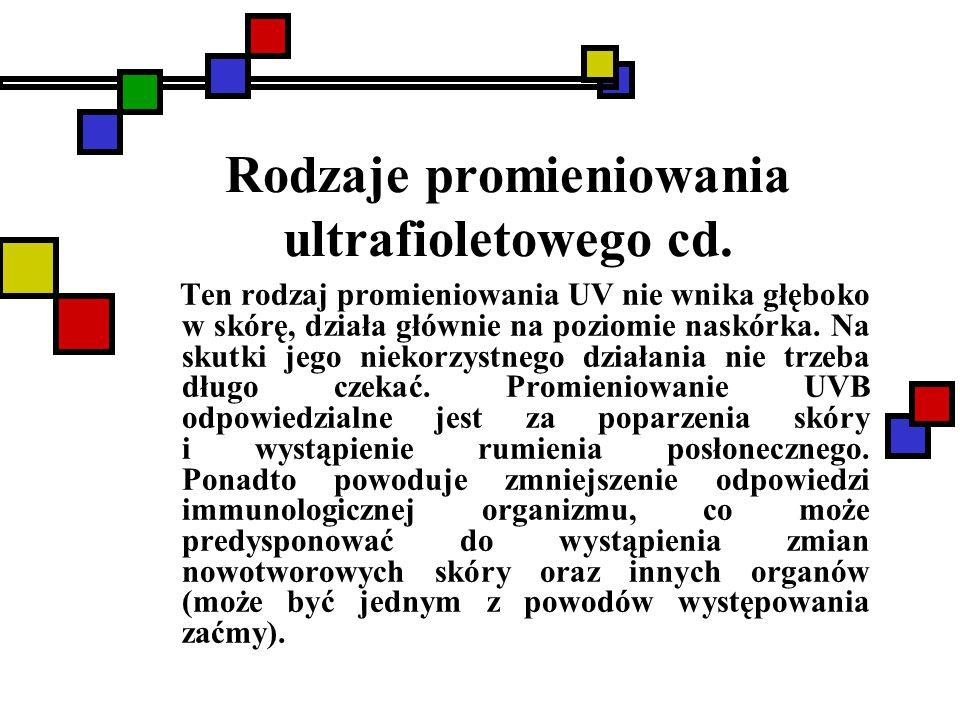 Rodzaje promieniowania ultrafioletowego cd. Ten rodzaj promieniowania UV nie wnika głęboko w skórę, działa głównie na poziomie naskórka. Na skutki jeg