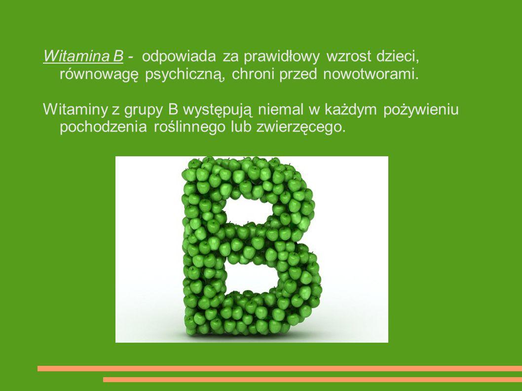 Witamina B - odpowiada za prawidłowy wzrost dzieci, równowagę psychiczną, chroni przed nowotworami. Witaminy z grupy B występują niemal w każdym pożyw