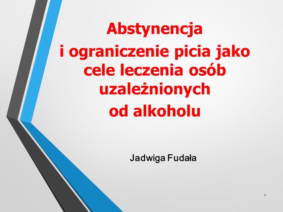 Abstynencja i ograniczenie picia jako cele leczenia osób uzależnionych od alkoholu 1 Jadwiga Fudała