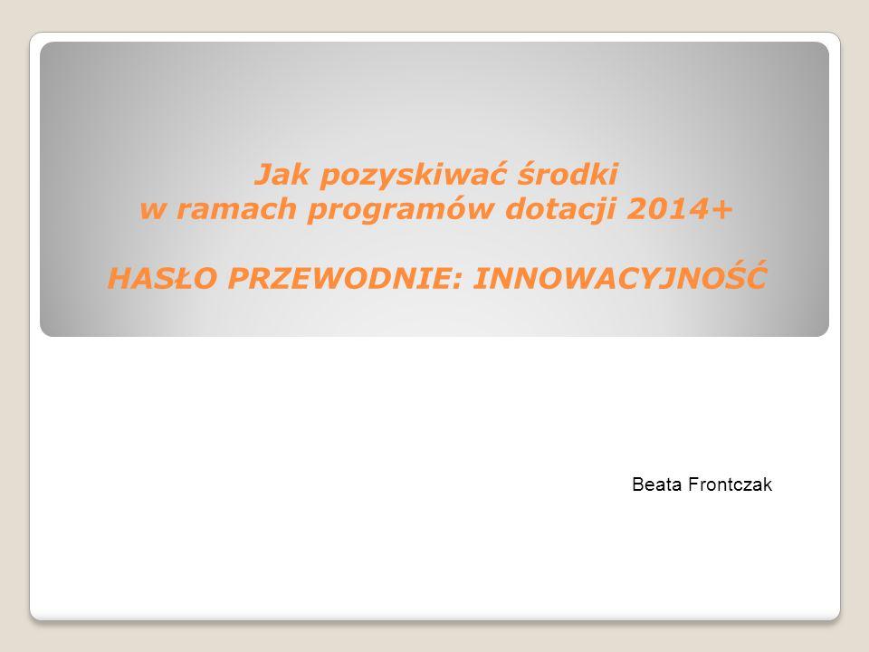 Jak pozyskiwać środki w ramach programów dotacji 2014+ HASŁO PRZEWODNIE: INNOWACYJNOŚĆ Beata Frontczak