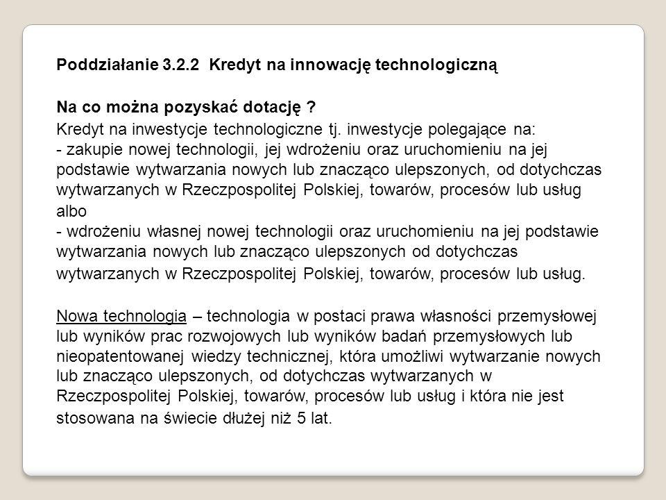 Poddziałanie 3.2.2 Kredyt na innowację technologiczną Na co można pozyskać dotację ? Kredyt na inwestycje technologiczne tj. inwestycje polegające na: