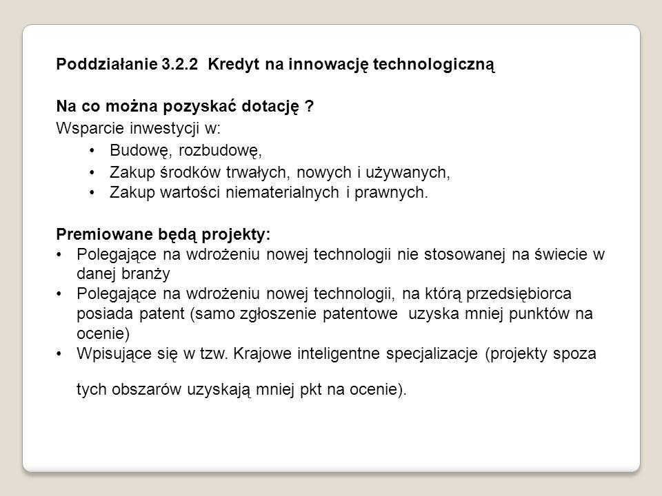Poddziałanie 3.2.2 Kredyt na innowację technologiczną Na co można pozyskać dotację ? Wsparcie inwestycji w: Budowę, rozbudowę, Zakup środków trwałych,