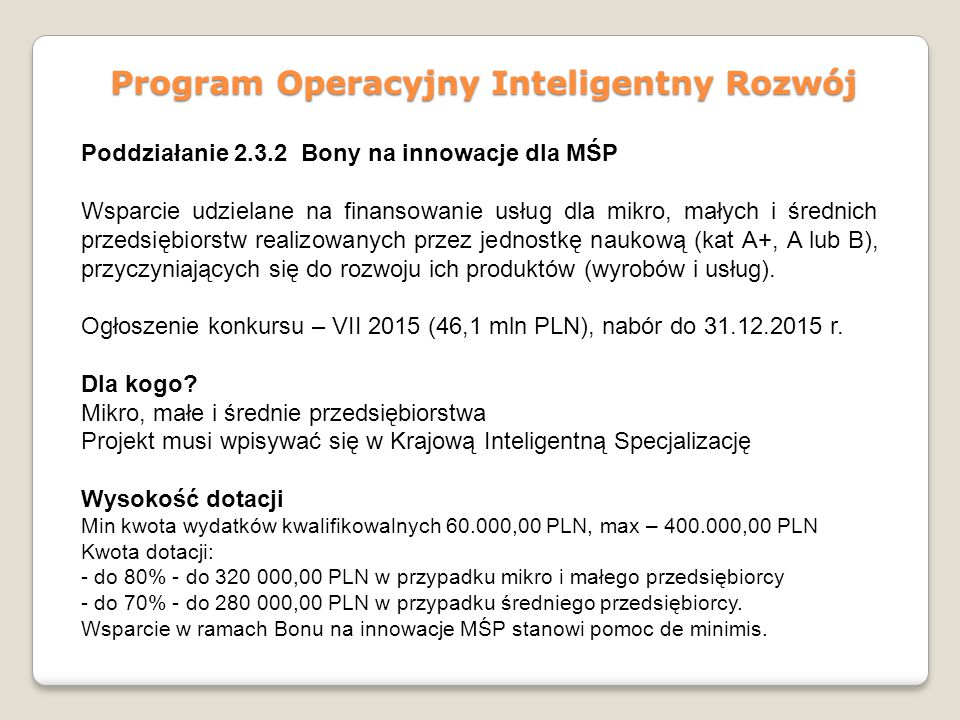 Program Operacyjny Inteligentny Rozwój Poddziałanie 2.3.2 Bony na innowacje dla MŚP Wsparcie udzielane na finansowanie usług dla mikro, małych i średnich przedsiębiorstw realizowanych przez jednostkę naukową (kat A+, A lub B), przyczyniających się do rozwoju ich produktów (wyrobów i usług).