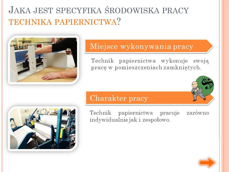 Miejsce wykonywania pracy Charakter pracy Technik papiernictwa pracuje zarówno indywidualnie jak i zespołowo. J AKA JEST SPECYFIKA ŚRODOWISKA PRACY TE