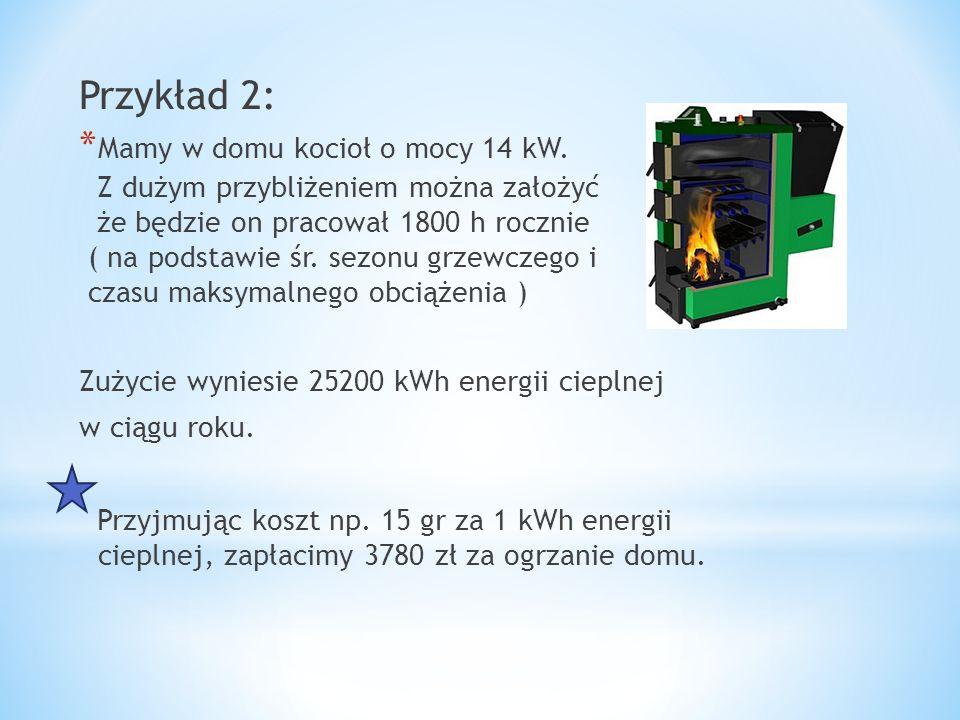 Przykład 2: * Mamy w domu kocioł o mocy 14 kW. Z dużym przybliżeniem można założyć że będzie on pracował 1800 h rocznie ( na podstawie śr. sezonu grze
