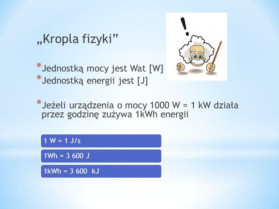"""""""Kropla fizyki"""" * Jednostką mocy jest Wat [W] * Jednostką energii jest [J] * Jeżeli urządzenia o mocy 1000 W = 1 kW działa przez godzinę zużywa 1kWh e"""