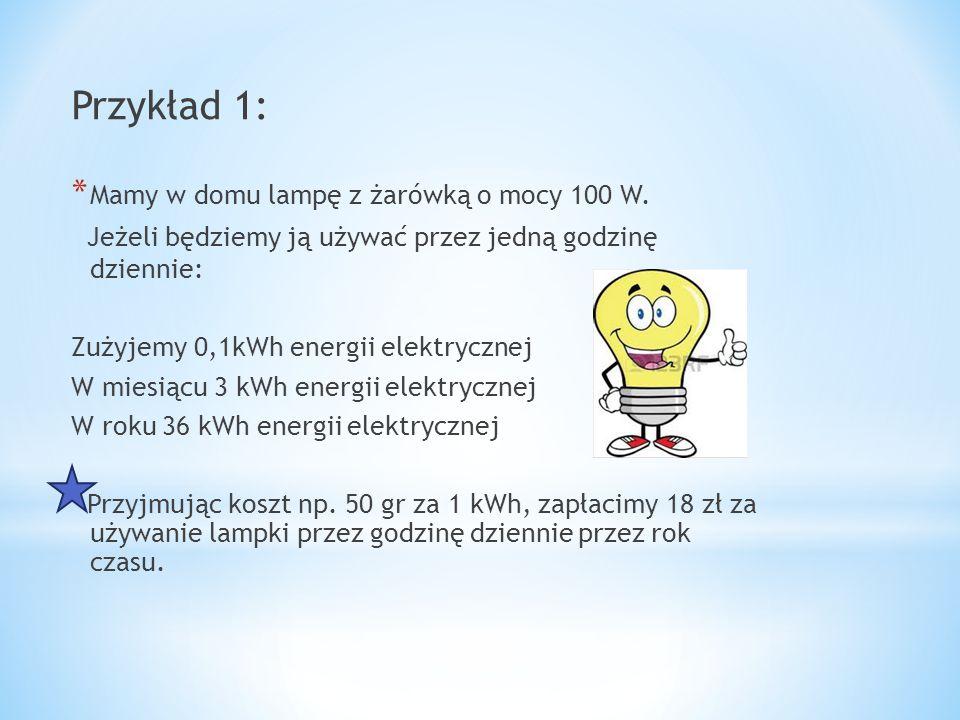 Przykład 1: * Mamy w domu lampę z żarówką o mocy 100 W. Jeżeli będziemy ją używać przez jedną godzinę dziennie: Zużyjemy 0,1kWh energii elektrycznej W