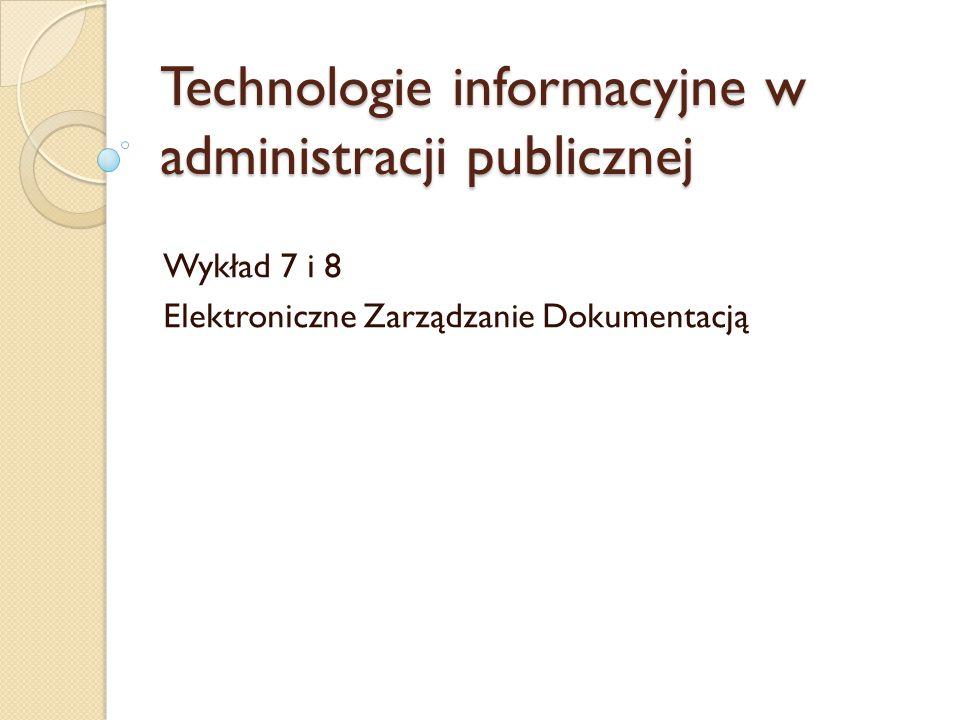 Technologie informacyjne w administracji publicznej Wykład 7 i 8 Elektroniczne Zarządzanie Dokumentacją