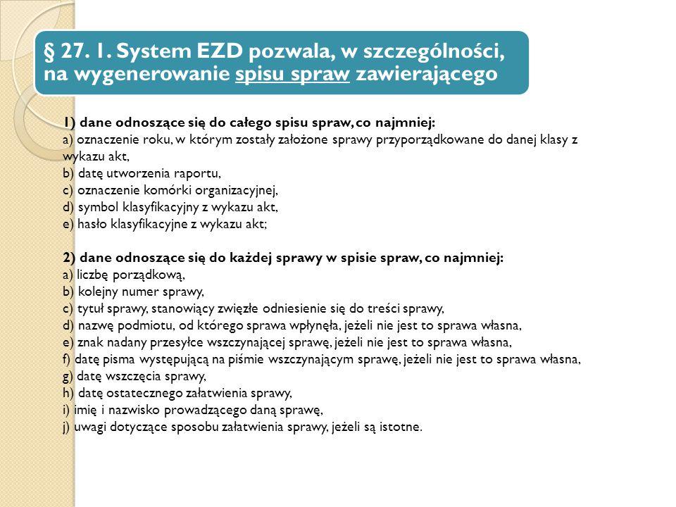 § 27. 1. System EZD pozwala, w szczególności, na wygenerowanie spisu spraw zawierającego 1) dane odnoszące się do całego spisu spraw, co najmniej: a)