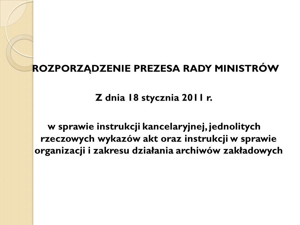 ROZPORZĄDZENIE PREZESA RADY MINISTRÓW Z dnia 18 stycznia 2011 r. w sprawie instrukcji kancelaryjnej, jednolitych rzeczowych wykazów akt oraz instrukcj