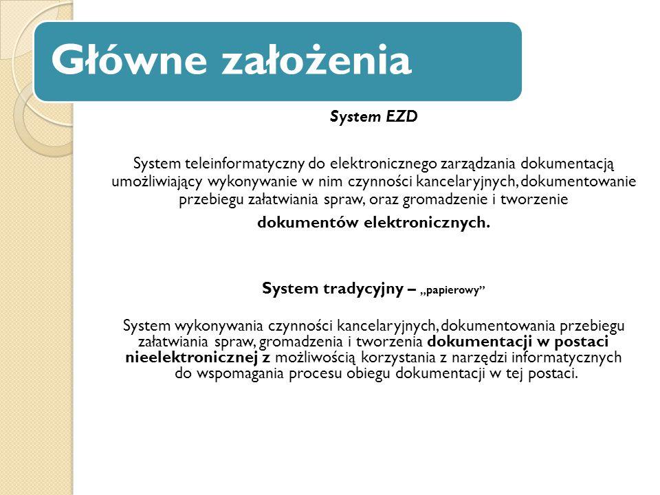 Główne założenia System EZD System teleinformatyczny do elektronicznego zarządzania dokumentacją umożliwiający wykonywanie w nim czynności kancelaryjn
