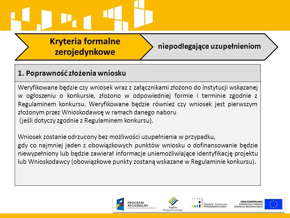 Kryteria formalne zerojedynkowe niepodlegające uzupełnieniom 1. Poprawność złożenia wniosku Weryfikowane będzie czy wniosek wraz z załącznikami złożon