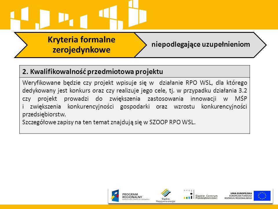 Kryteria formalne zerojedynkowe niepodlegające uzupełnieniom 2. Kwalifikowalność przedmiotowa projektu Weryfikowane będzie czy projekt wpisuje się w d