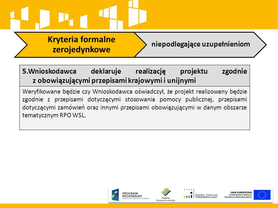 Kryteria formalne zerojedynkowe niepodlegające uzupełnieniom 5.Wnioskodawca deklaruje realizację projektu zgodnie z obowiązującymi przepisami krajowymi i unijnymi Weryfikowane będzie czy Wnioskodawca oświadczył, że projekt realizowany będzie zgodnie z przepisami dotyczącymi stosowania pomocy publicznej, przepisami dotyczącymi zamówień oraz innymi przepisami obowiązującymi w danym obszarze tematycznym RPO WSL.