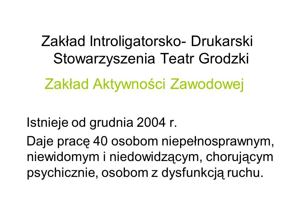 Zakład Introligatorsko- Drukarski Stowarzyszenia Teatr Grodzki Zakład Aktywności Zawodowej Istnieje od grudnia 2004 r.