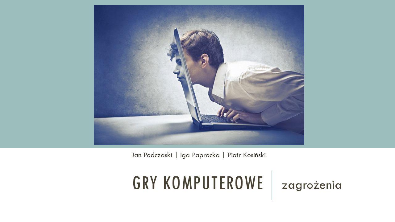 GRY KOMPUTEROWE zagrożenia Jan Podczaski | Iga Paprocka | Piotr Kosiński