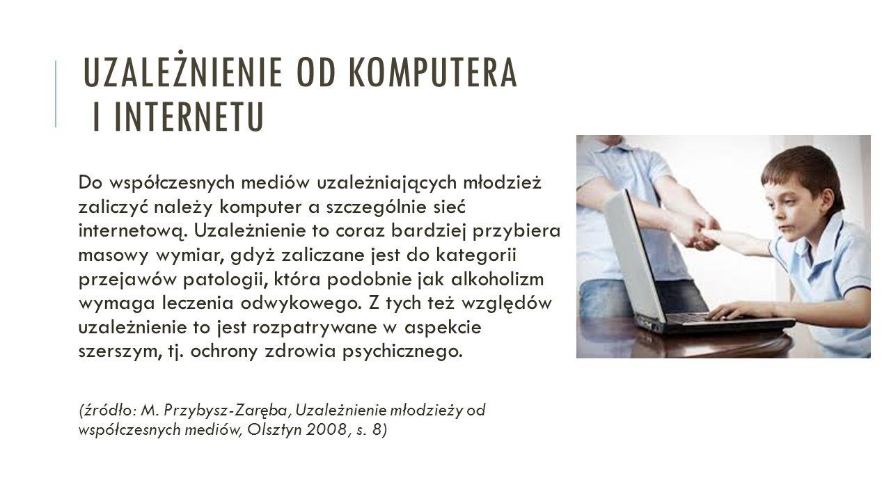 UZALEŻNIENIE OD KOMPUTERA I INTERNETU Do współczesnych mediów uzależniających młodzież zaliczyć należy komputer a szczególnie sieć internetową. Uzależ