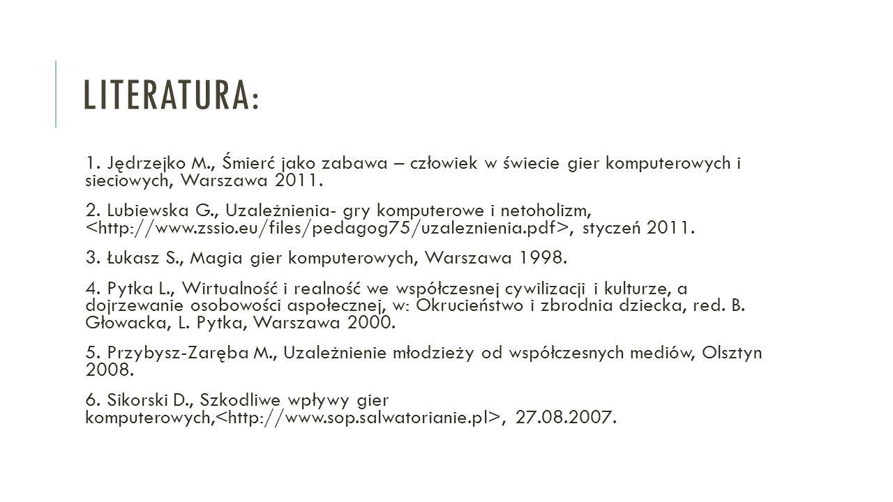 LITERATURA: 1. Jędrzejko M., Śmierć jako zabawa – człowiek w świecie gier komputerowych i sieciowych, Warszawa 2011. 2. Lubiewska G., Uzależnienia- gr