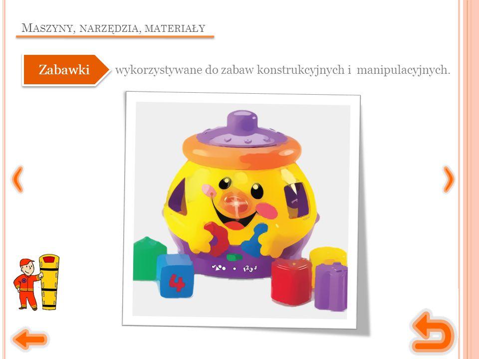 M ASZYNY, NARZĘDZIA, MATERIAŁY wykorzystywane do zabaw konstrukcyjnych i manipulacyjnych. Zabawki