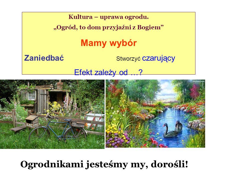 """Kultura – uprawa ogrodu. """"Ogród, to dom przyjaźni z Bogiem"""" Mamy wybór Zaniedbać Stworzyć czarujący Efekt zależy od …? Ogrodnikami jesteśmy my, dorośl"""