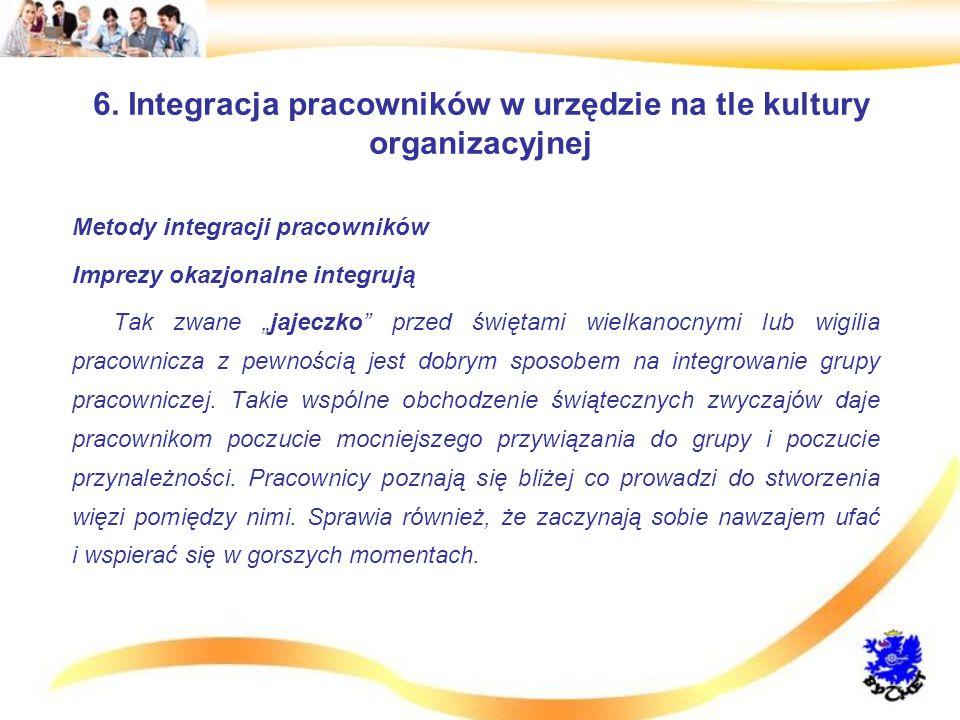 """6. Integracja pracowników w urzędzie na tle kultury organizacyjnej Metody integracji pracowników Imprezy okazjonalne integrują Tak zwane """"jajeczko"""" pr"""