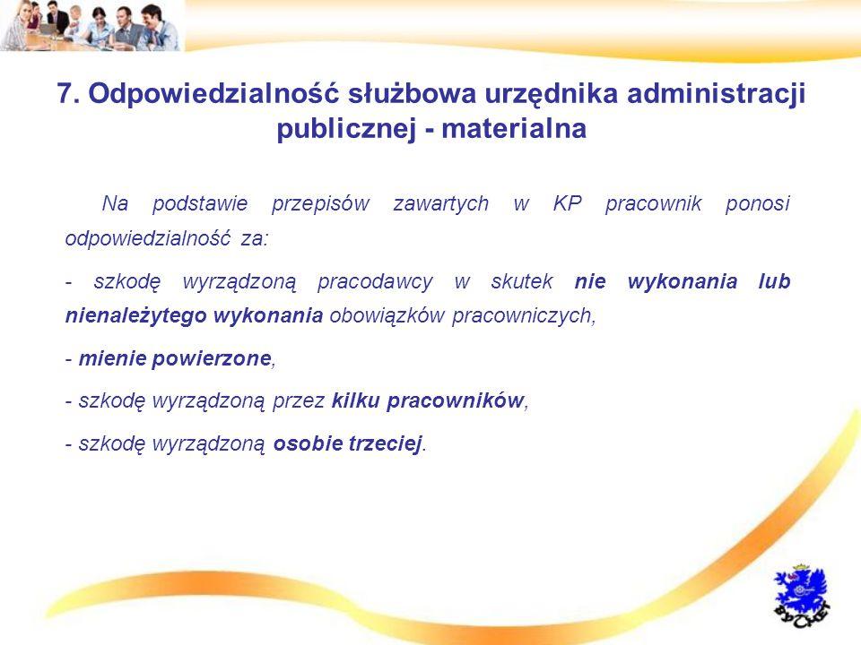 7. Odpowiedzialność służbowa urzędnika administracji publicznej - materialna Na podstawie przepisów zawartych w KP pracownik ponosi odpowiedzialność z