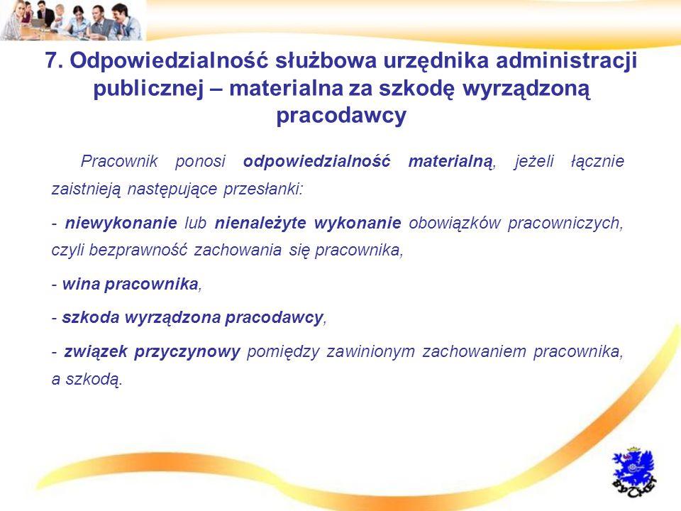 7. Odpowiedzialność służbowa urzędnika administracji publicznej – materialna za szkodę wyrządzoną pracodawcy Pracownik ponosi odpowiedzialność materia