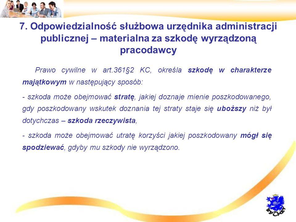 7. Odpowiedzialność służbowa urzędnika administracji publicznej – materialna za szkodę wyrządzoną pracodawcy Prawo cywilne w art.361§2 KC, określa szk